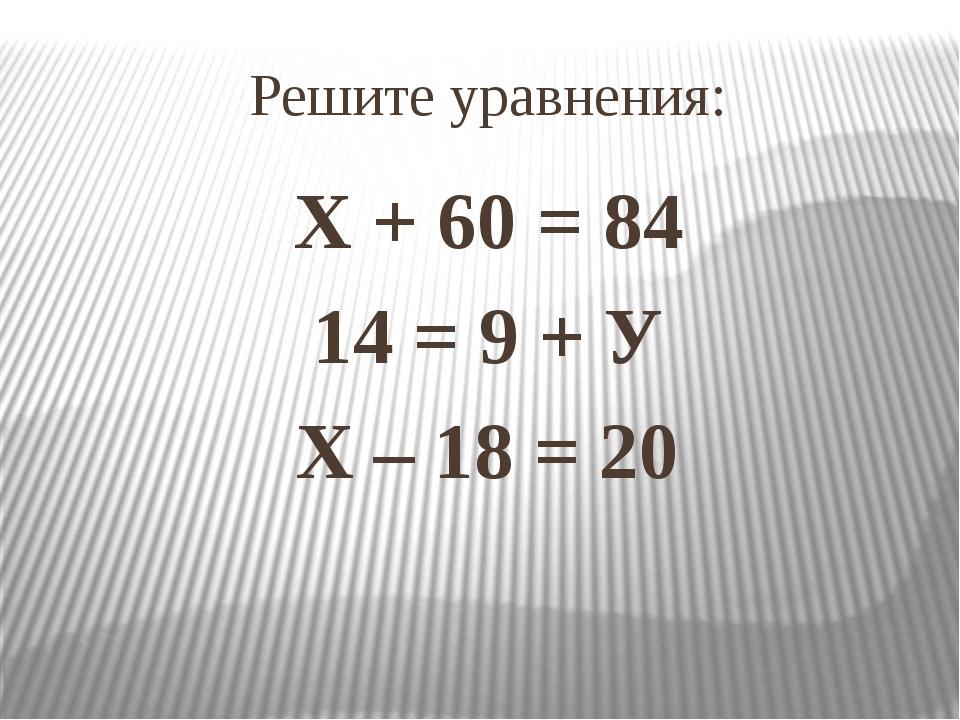 Решите уравнения: Х + 60 = 84 14 = 9 + У Х – 18 = 20