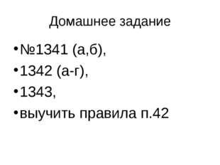 №1341 (а,б), 1342 (а-г), 1343, выучить правила п.42 Домашнее задание