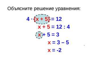 Объясните решение уравнения: 4 · (х + 5) = 12 х + 5 = 12 : 4 х + 5 = 3 х = 3