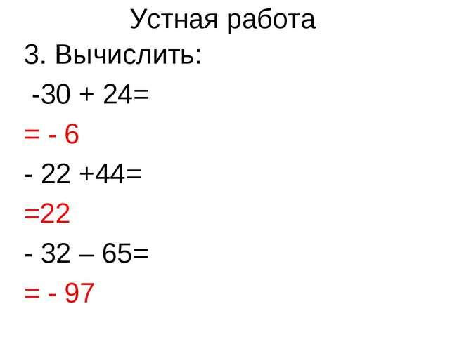 3. Вычислить: -30 + 24= = - 6 - 22 +44= =22 - 32 – 65= = - 97 Устная работа