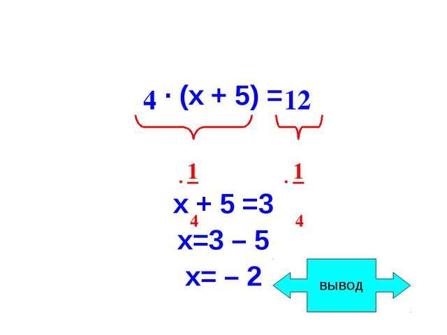 · (х + 5) = х + 5 =3 х=3 – 5 х= – 2 4 12 · 1 4 · 1 4 ВЫВОД
