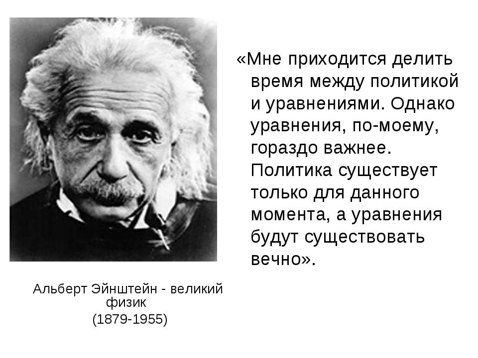 Альберт Эйнштейн - великий физик (1879-1955) «Мне приходится делить время меж...