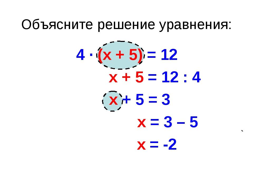 Объясните решение уравнения: 4 · (х + 5) = 12 х + 5 = 12 : 4 х + 5 = 3 х = 3...
