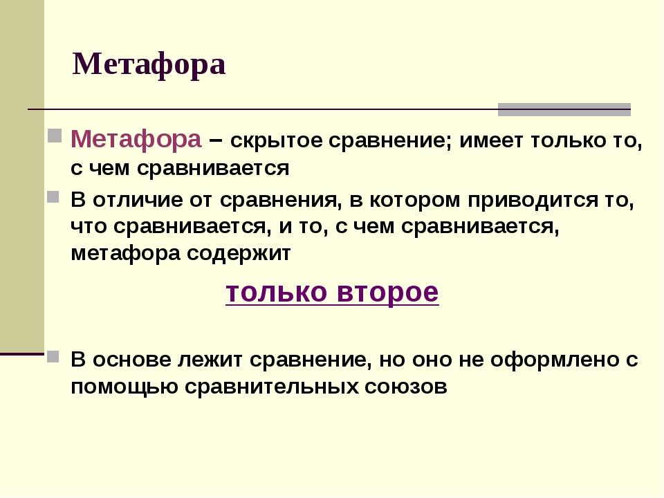 Метафора Метафора – скрытое сравнение; имеет только то, с чем сравнивается В...