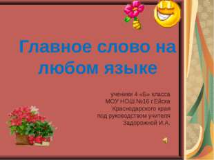 Главное слово на любом языке ученики 4 «Б» класса МОУ НОШ №16 г.Ейска Краснод