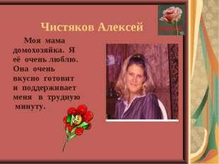 Чистяков Алексей Моя мама домохозяйка. Я её очень люблю. Она очень вкусно го