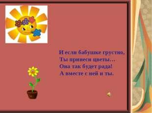 И если бабушке грустно, Ты принеси цветы… Она так будет рада! А вместе с ней