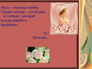 Мать – теплица любви. Сердце матери – это бездна, в глубине которой всегда на