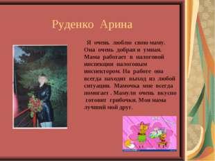Руденко Арина Я очень люблю свою маму. Она очень добрая и умная. Мама работ