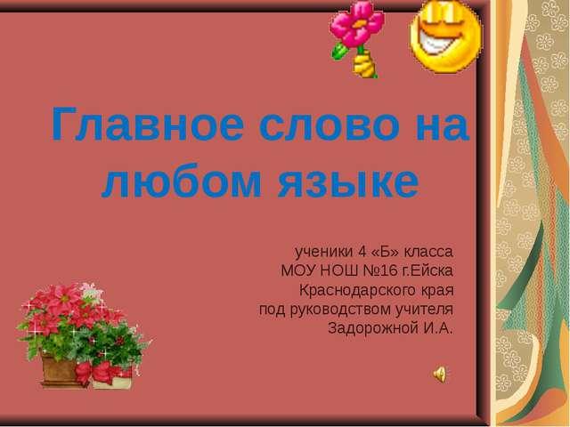 Главное слово на любом языке ученики 4 «Б» класса МОУ НОШ №16 г.Ейска Краснод...