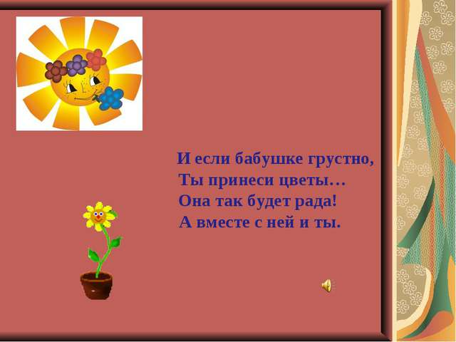 И если бабушке грустно, Ты принеси цветы… Она так будет рада! А вместе с ней...