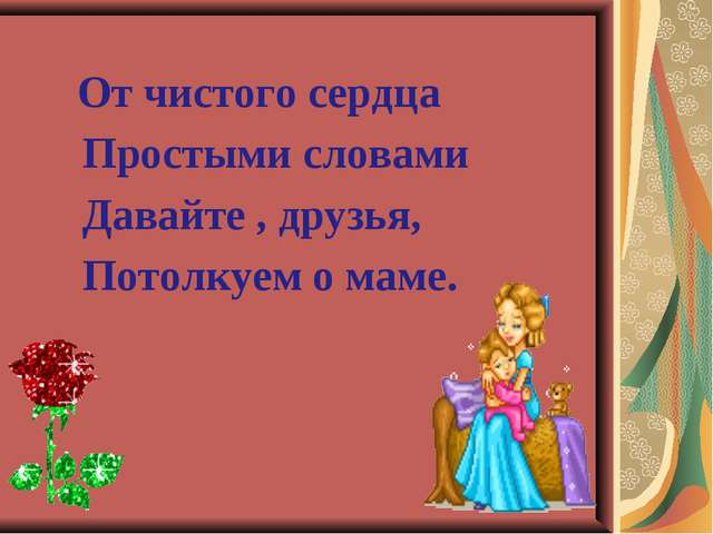 От чистого сердца Простыми словами Давайте , друзья, Потолкуем о маме.