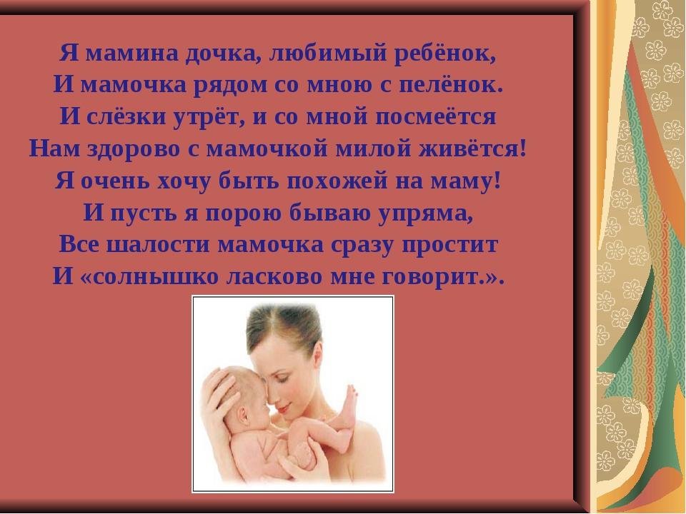 Я мамина дочка, любимый ребёнок, И мамочка рядом со мною с пелёнок. И слёзки...