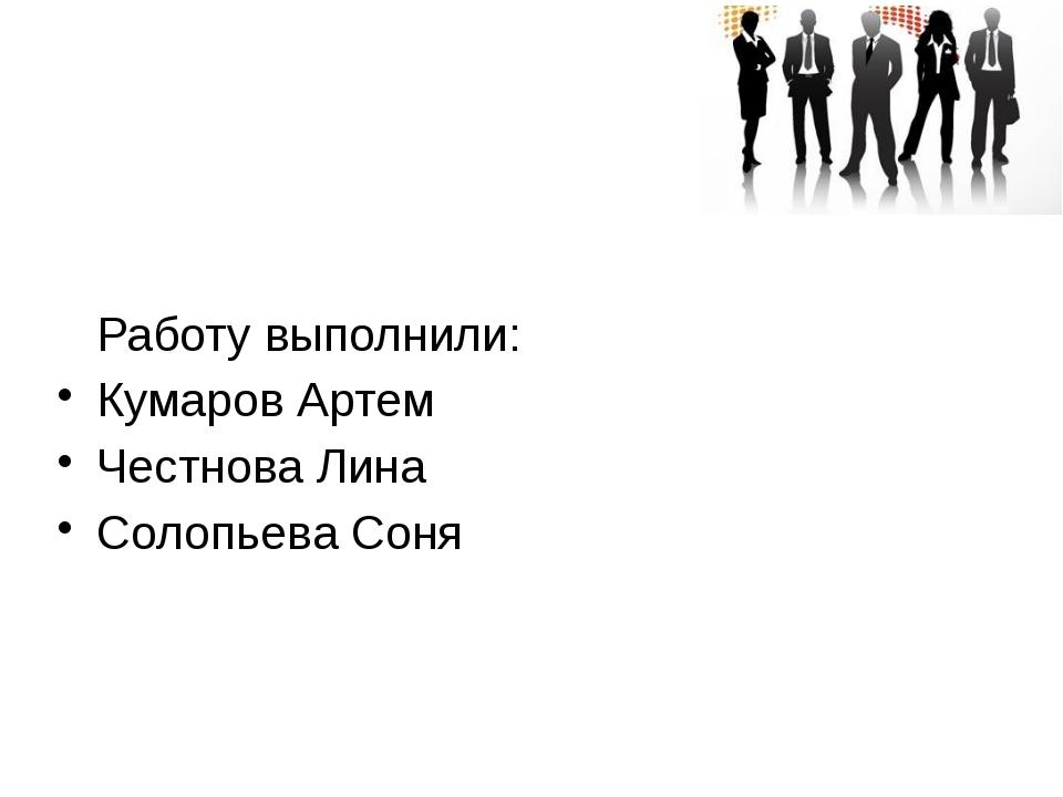 Работу выполнили: Кумаров Артем Честнова Лина Солопьева Соня
