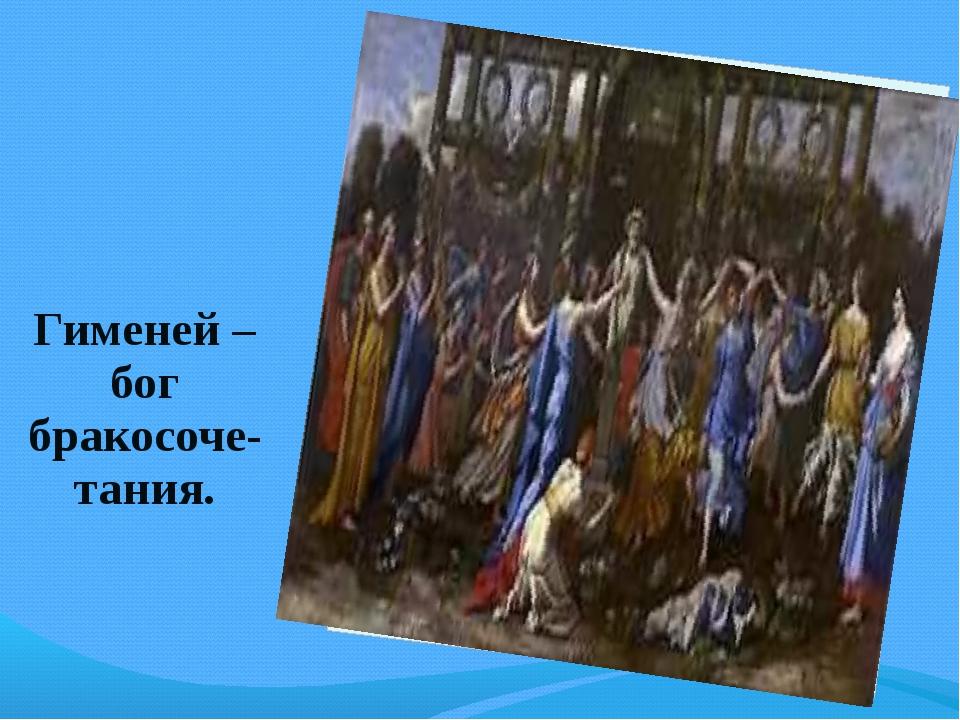 Гименей – бог бракосоче-тания.