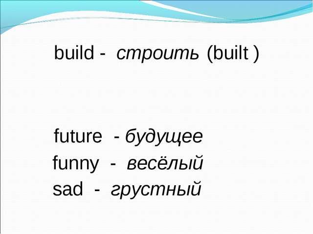 build - строить (built ) future - будущее funny - весёлый sad - грустный