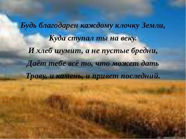 Будь благодарен каждому клочку Земли, Куда ступал ты на веку. И хлеб шумит, а...