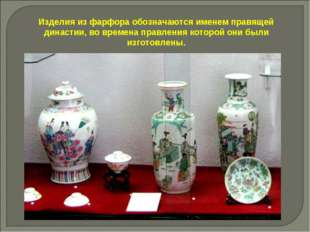 Изделия из фарфора обозначаются именем правящей династии, во времена правлени