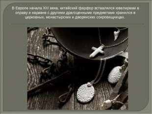 В Европе начала XIII века, китайский фарфор вставлялся ювелирами в оправу и н