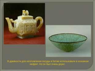 В древности для изготовления посуды в Китае использовали в основном нефрит. Н