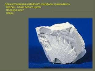 Для изготовления китайского фарфора применялись: Каолин - глинабелого цвета.