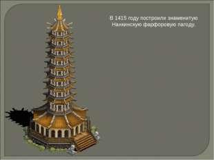 В 1415 году построили знаменитую Нанкинскую фарфоровую пагоду.