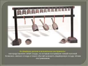 Из фарфора делали и музыкальные инструменты: они представляли собой сосуды, п