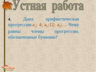 4. Дана арифметическая прогрессия:а1; 4; а3;12; а5;… Чему равны члены пр