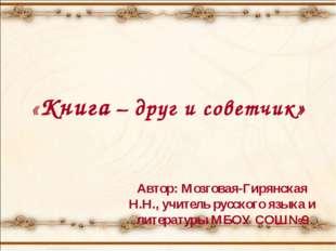 «Книга – друг и советчик» Автор: Мозговая-Гирянская Н.Н., учитель русского яз