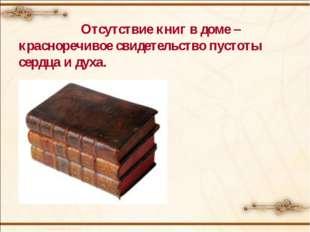 Отсутствие книг в доме – красноречивое свидетельство пустоты сердца и духа.