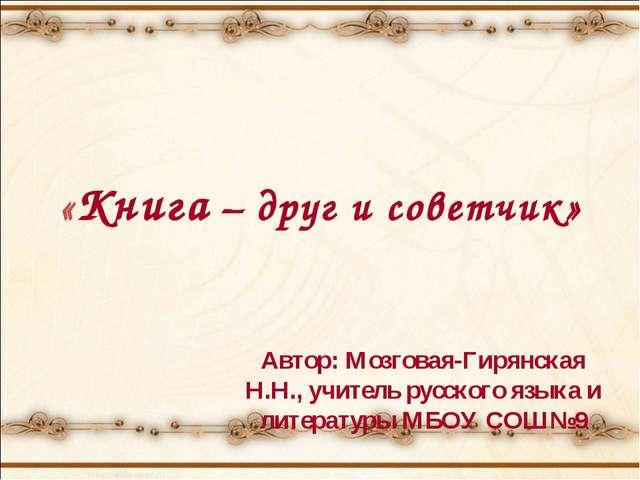 «Книга – друг и советчик» Автор: Мозговая-Гирянская Н.Н., учитель русского яз...