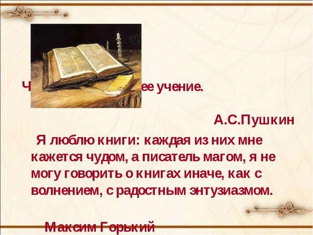 Чтение – вот лучшее учение. А.С.Пушкин Я люблю книги: каждая из них мне кажет...