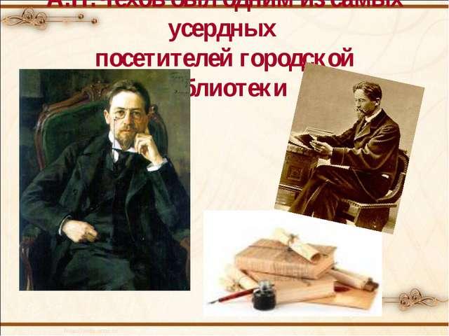 А.П.Чехов был одним из самых усердных посетителей городской библиотеки