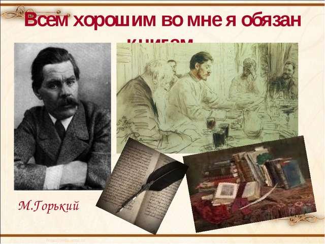 Всем хорошим во мне я обязан книгам М.Горький