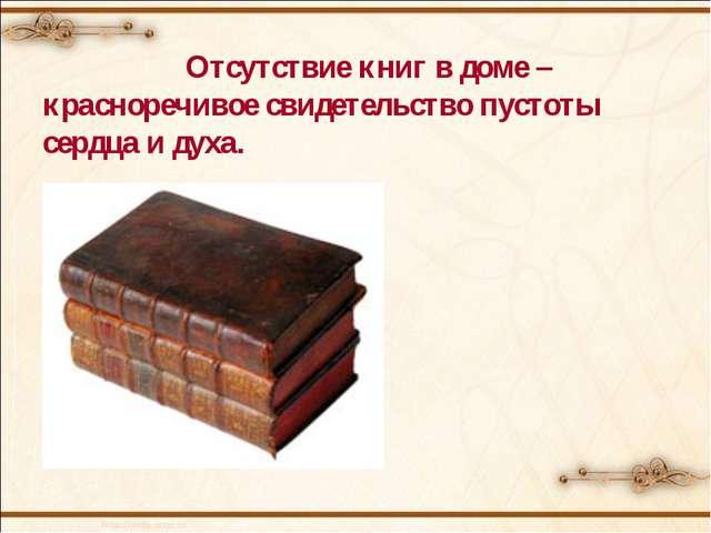 Отсутствие книг в доме – красноречивое свидетельство пустоты сердца и духа....