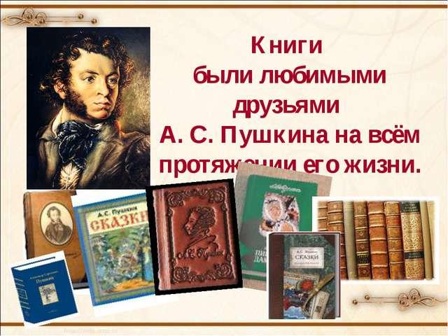 Книги были любимыми друзьями А. С. Пушкина на всём протяжении его жизни.