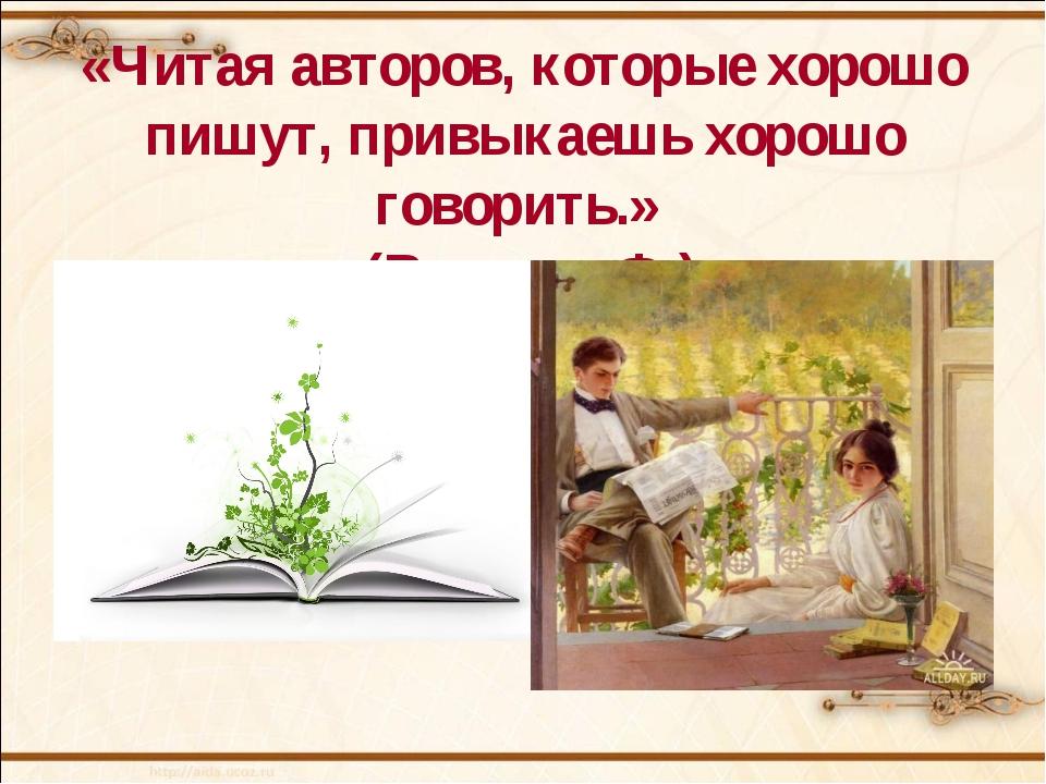 «Читая авторов, которые хорошо пишут, привыкаешь хорошо говорить.» (Вольтер...