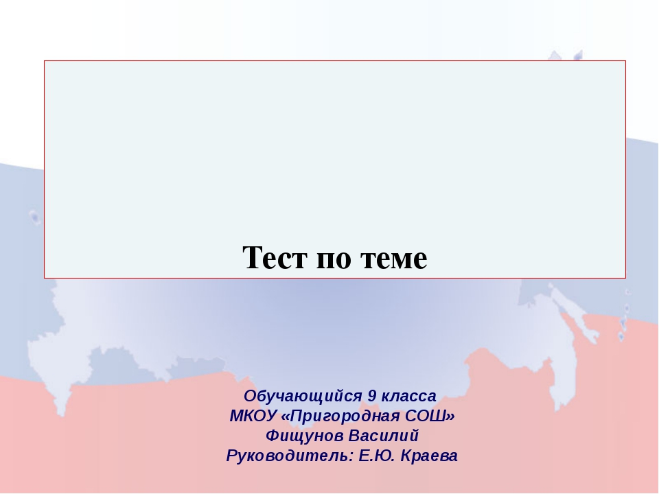 Тест по теме Обучающийся 9 класса МКОУ «Пригородная СОШ» Фищунов Василий Руко...