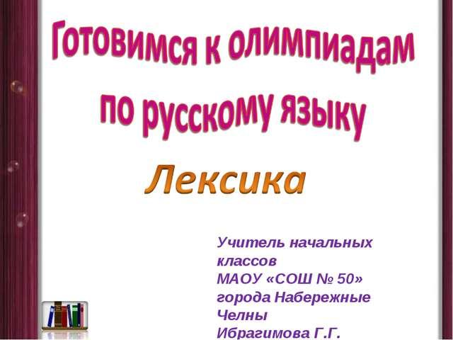 Учитель начальных классов МАОУ «СОШ № 50» города Набережные Челны Ибрагимова...