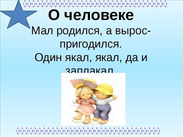 О человеке Мал родился, а вырос-пригодился. Один якал, якал, да и заплакал.