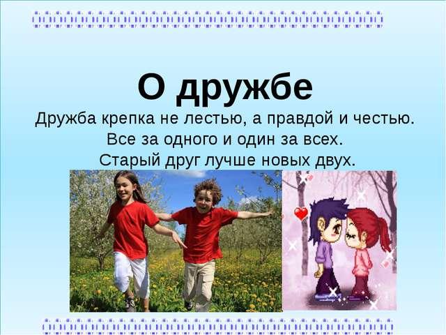 О дружбе Дружба крепка не лестью, а правдой и честью. Все за одного и один з...