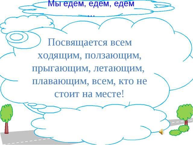 Мы едем, едем, едем … Посвящается всем ходящим, ползающим, прыгающим, летающи...