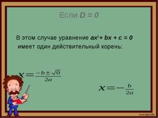 Если D = 0 В этом случае уравнение ах2 + bх + с = 0 имеет один действительный