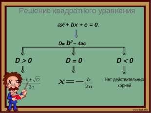 Решение квадратного уравнения ах2 + bх + с = 0. D= b2 – 4ac D = 0 D  0 D  0