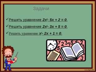 Задачи Решить уравнение 2x2-5x+2=0. Решить уравнение 2x2- 3x + 5 = 0. Ре