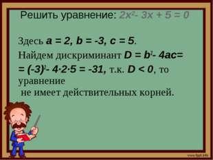 Решить уравнение: 2x2- 3x + 5 = 0 Здесь a=2, b=-3, c=5. Найдем дискрими