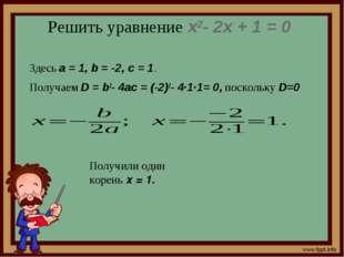 Решить уравнение x2- 2x + 1 = 0 Здесь a=1, b=-2, c=1. Получаем D=b2-