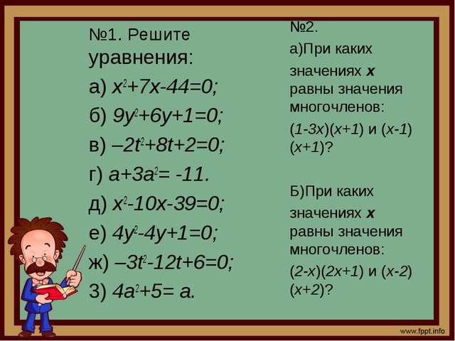 №1. Решите уравнения: а) х2+7х-44=0; б) 9у2+6у+1=0; в) –2t2+8t+2=0; г) а+3а2=...