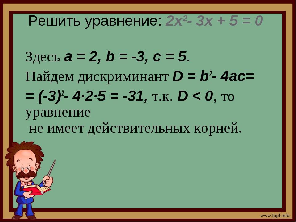Решить уравнение: 2x2- 3x + 5 = 0 Здесь a=2, b=-3, c=5. Найдем дискрими...