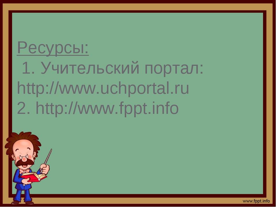 Ресурсы: 1. Учительский портал: http://www.uchportal.ru 2. http://www.fppt.i...